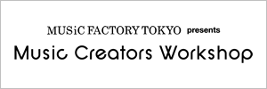 Music Factory Tokyo presents「Music Creators Workshop」